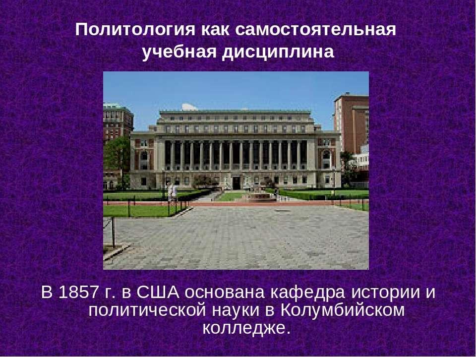 Политология как самостоятельная учебная дисциплина В 1857 г. в США основана к...
