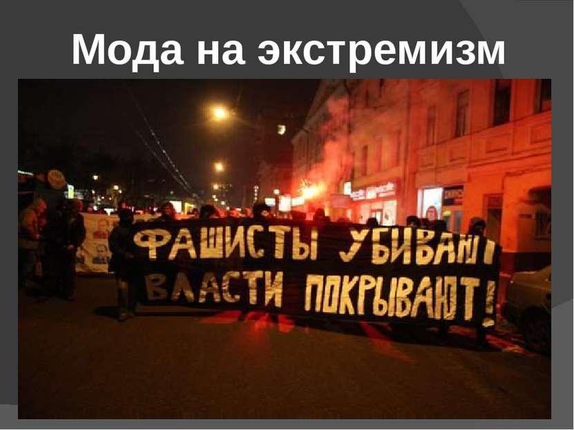 Мода на экстремизм Долгое время правоохранительные органы России отрицали сущ...