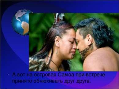 А вот на островах Самоа при встрече принято обнюхивать друг друга.