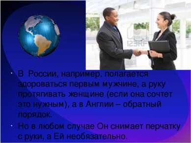 В России, например, полагается здороваться первым мужчине, а руку протягивать...