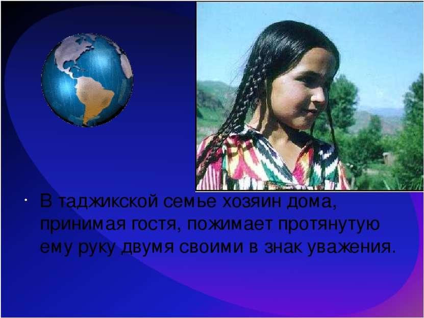 В таджикской семье хозяин дома, принимая гостя, пожимает протянутую ему руку ...