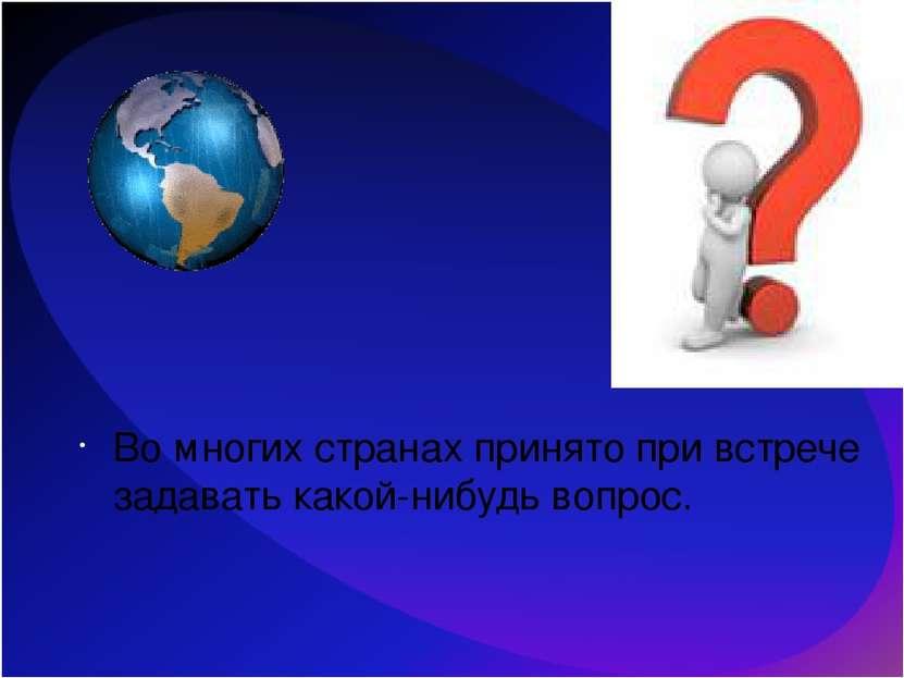 Во многих странах принято при встрече задавать какой-нибудь вопрос.