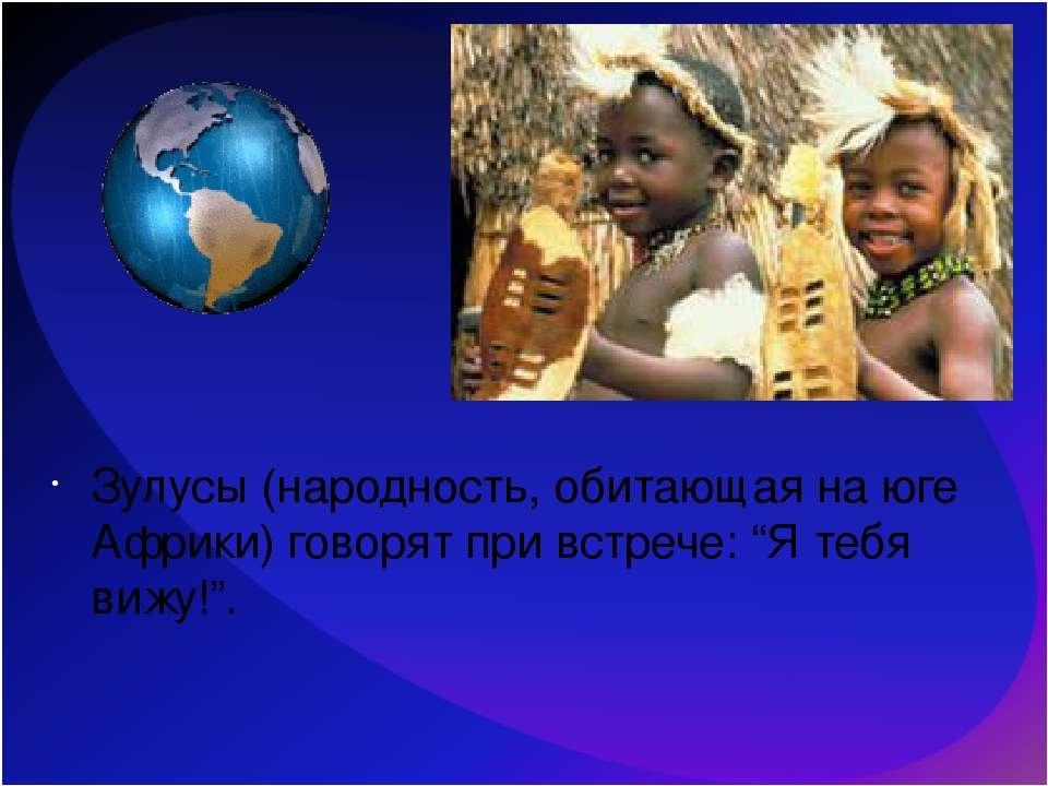"""Зулусы (народность, обитающая на юге Африки) говорят при встрече: """"Я тебя виж..."""