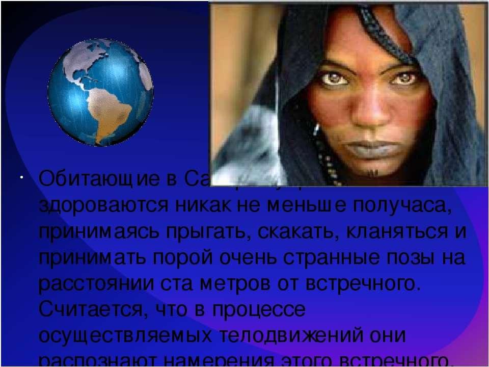 Обитающие в Сахаре туареги здороваются никак не меньше получаса, принимаясь п...