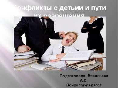 Конфликты с детьми и пути их разрешения Подготовила: Васильева А.С. Психолог-...