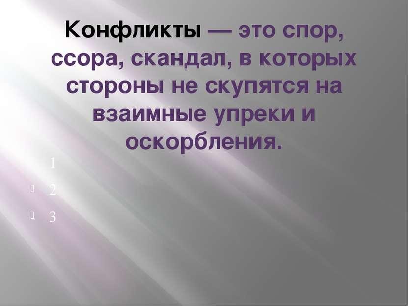 Конфликты — это спор, ссора, скандал, в которых стороны не скупятся на взаимн...
