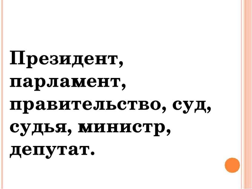 Президент, парламент, правительство, суд, судья, министр, депутат.