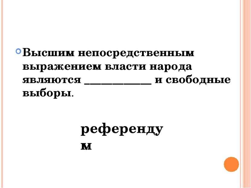Высшим непосредственным выражением власти народа являются ____________ и своб...