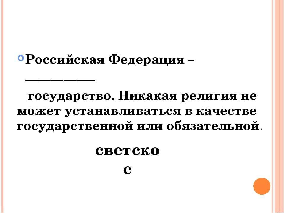 Российская Федерация – ___________ государство. Никакая религия не может уста...
