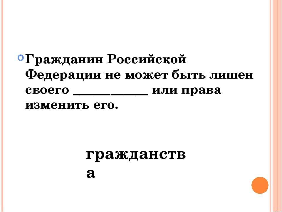 Гражданин Российской Федерации не может быть лишен своего ____________ или пр...