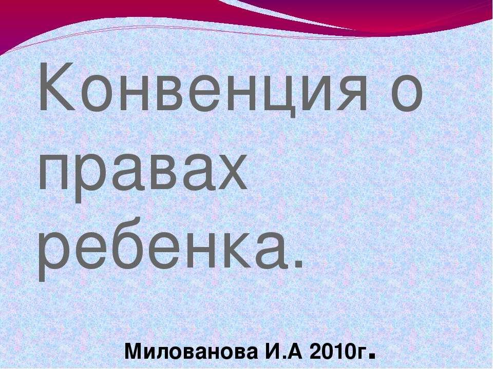 Конвенция о правах ребенка. Милованова И.А 2010г. Милованова И.А.