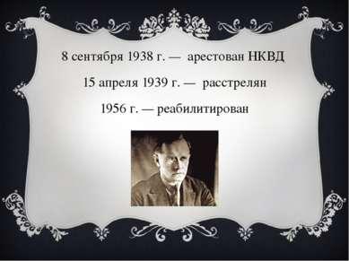 8 сентября1938г. — арестованНКВД 15 апреля1939г. — расстрелян 1956 г....