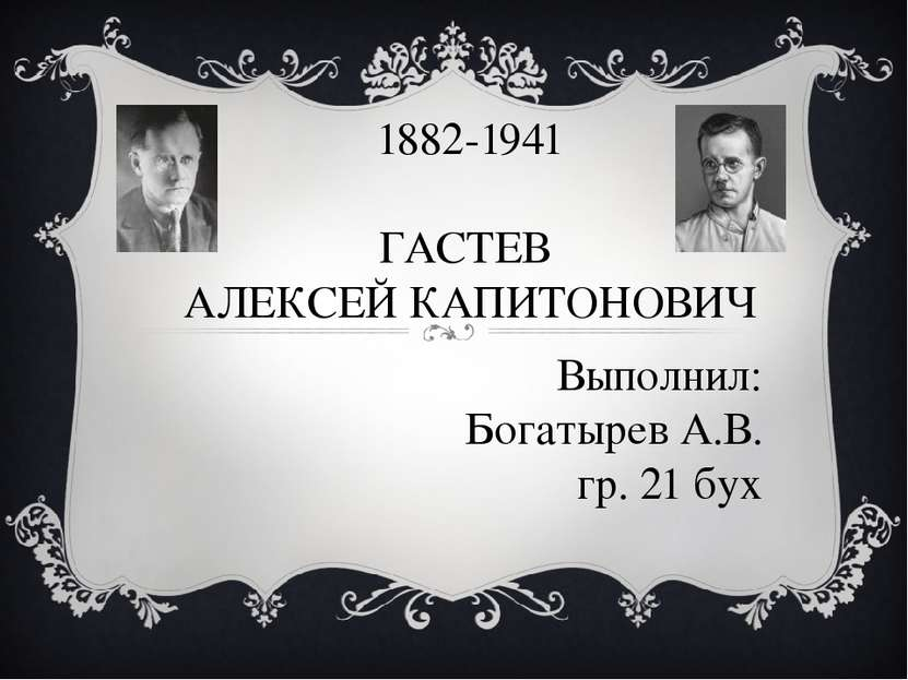 1882-1941 ГАСТЕВ АЛЕКСЕЙ КАПИТОНОВИЧ Выполнил: Богатырев А.В. гр. 21 бух