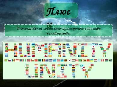 Плюсы Возникновение социально-культурного единства человечества.