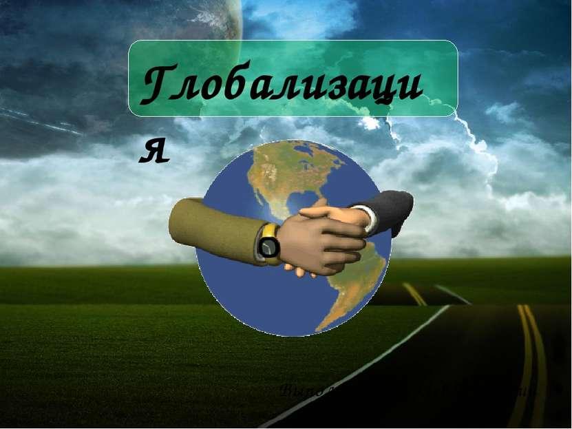 Глобализация Выполнил: Ширяев Дмитрий