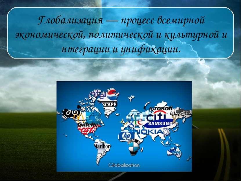 Глобализация— процессвсемирной экономической,политическойикультурнойинт...