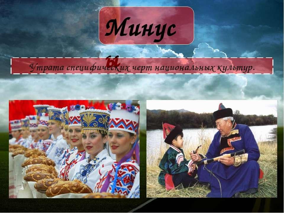 Минусы Утрата специфических черт национальных культур.