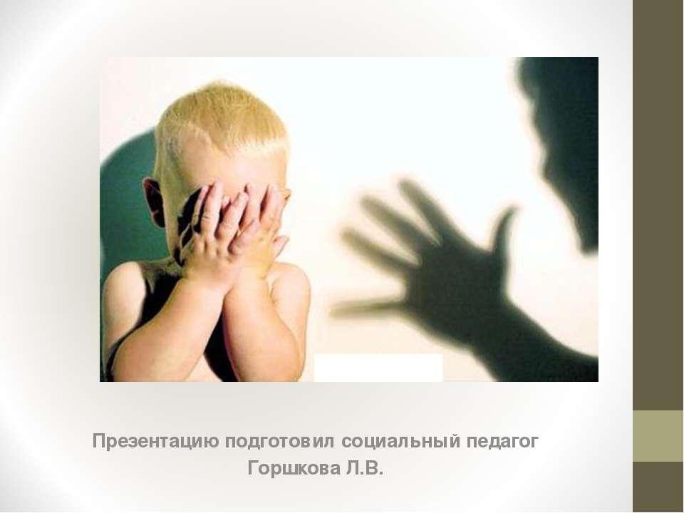 Презентацию подготовил социальный педагог Горшкова Л.В.