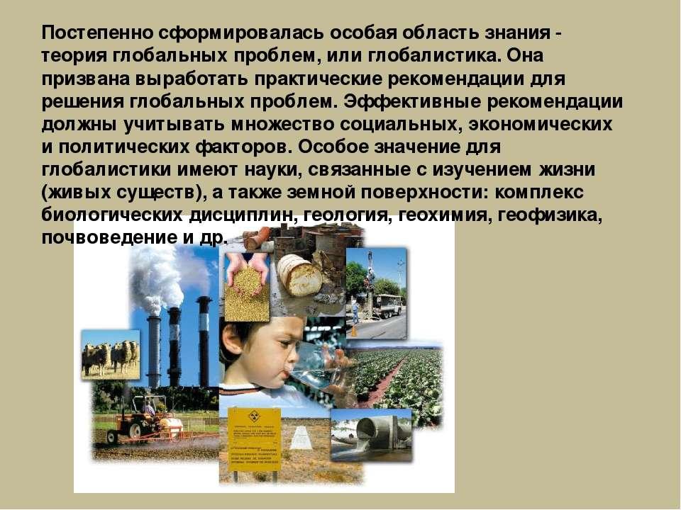 Постепенно сформировалась особая область знания - теория глобальных проблем, ...
