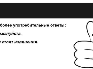 Наиболее употребительные ответы: – Пожалуйста. – Не стоит извинения.