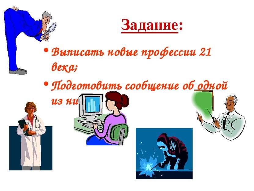 Задание: Выписать новые профессии 21 века; Подготовить сообщение об одной из ...