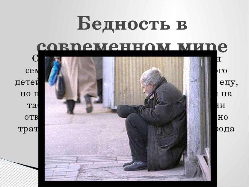 Бедность в современном мире Современные бедняки живут большими семьями, но пр...