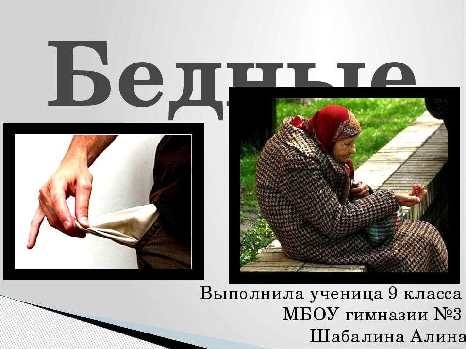 Бедные Выполнила ученица 9 класса МБОУ гимназии №3 Шабалина Алина