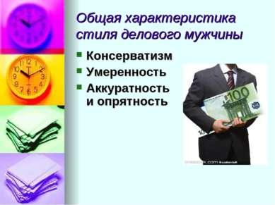 Общая характеристика стиля делового мужчины Консерватизм Умеренность Аккуратн...
