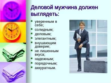 Деловой мужчина должен выглядеть: уверенным в себе; солидным; деловым; элеган...