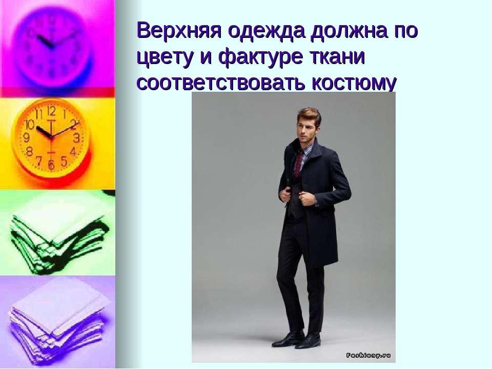 Верхняя одежда должна по цвету и фактуре ткани соответствовать костюму