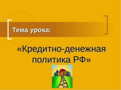 Тема урока: «Кредитно-денежная политика РФ»