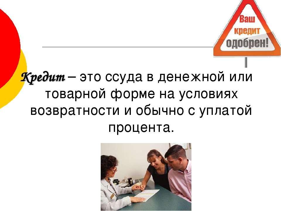 Кредит – это ссуда в денежной или товарной форме на условиях возвратности и о...