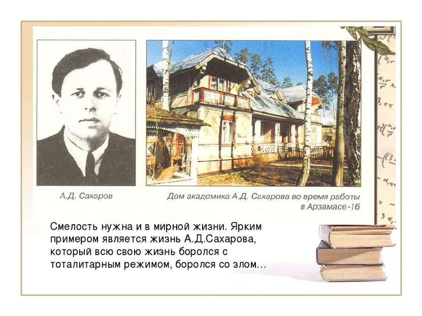 Смелость нужна и в мирной жизни. Ярким примером является жизнь А.Д.Сахарова, ...