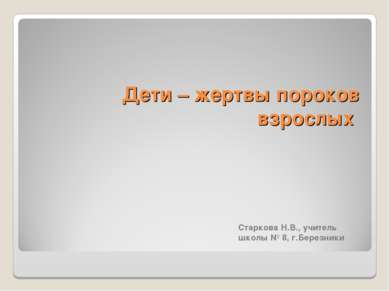 Дети – жертвы пороков взрослых Старкова Н.В., учитель школы № 8, г.Березники ...