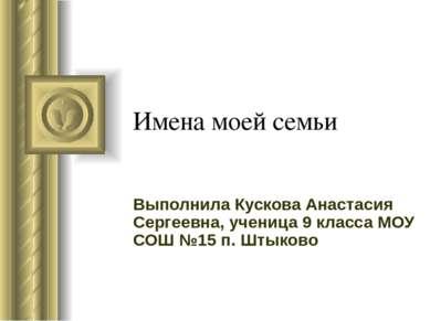 Имена моей семьи Выполнила Кускова Анастасия Сергеевна, ученица 9 класса МОУ ...