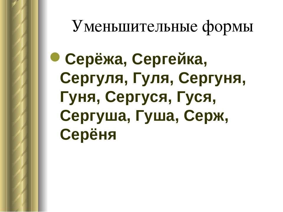 Уменьшительные формы Серёжа, Сергейка, Сергуля, Гуля, Сергуня, Гуня, Сергуся,...