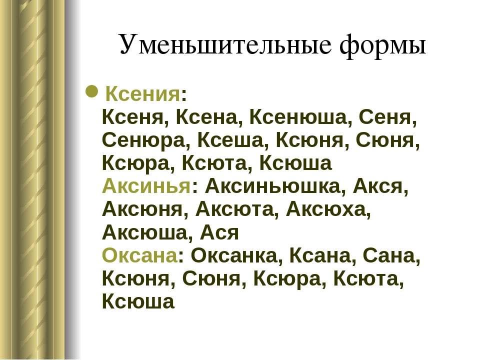 Уменьшительные формы Ксения: Ксеня, Ксена, Ксенюша, Сеня, Сенюра, Ксеша, Ксюн...