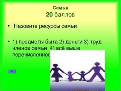 Семья 20 баллов Назовите ресурсы семьи 1) предметы быта 2) деньги 3) труд чле...
