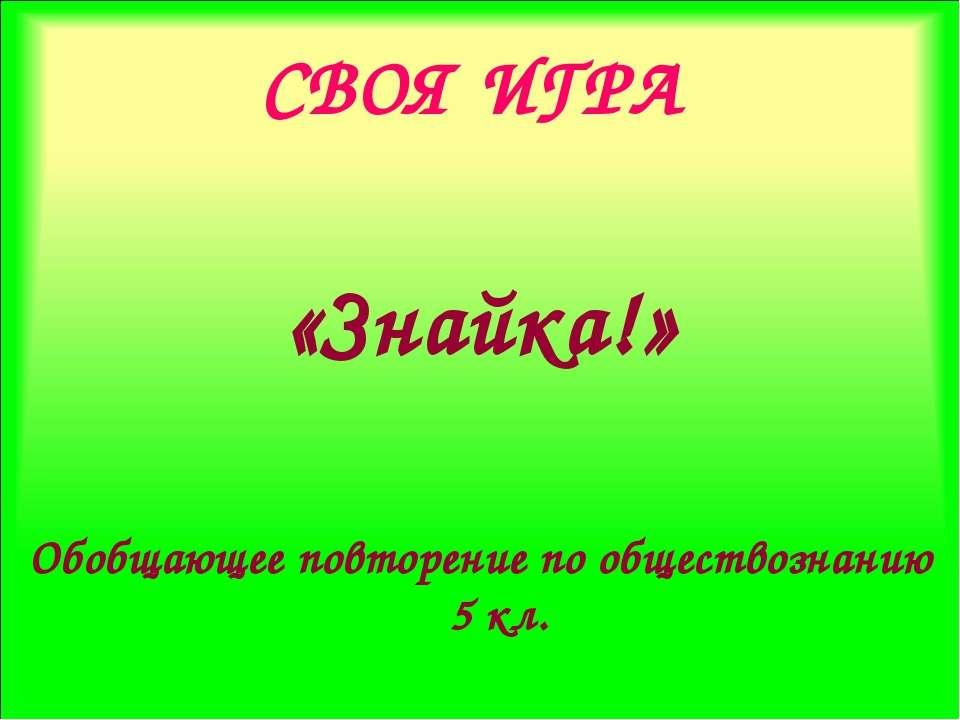 СВОЯ ИГРА «Знайка!» Обобщающее повторение по обществознанию 5 кл.