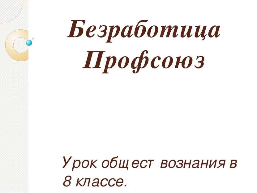 Безработица Профсоюз Урок обществознания в 8 классе. Учитель: Нурмихаметова И...