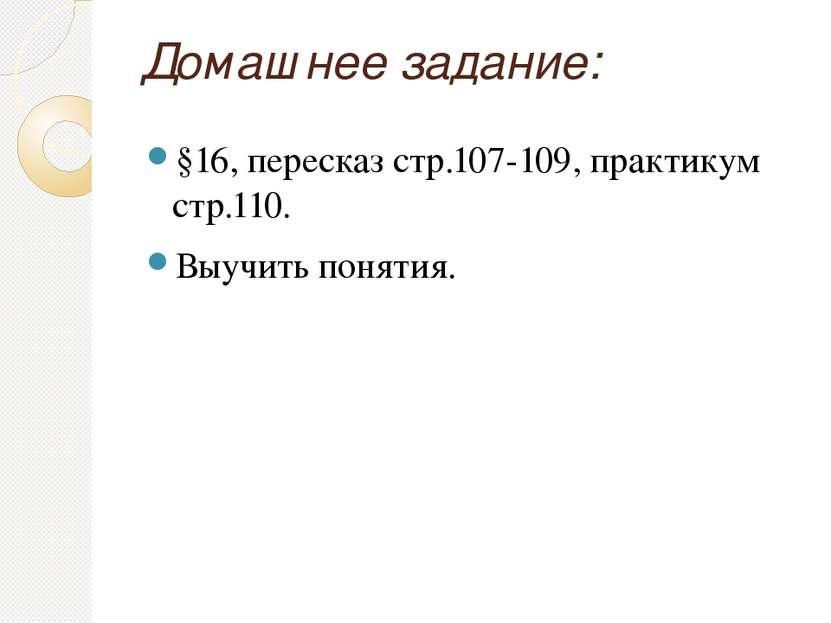 Домашнее задание: §16, пересказ стр.107-109, практикум стр.110. Выучить понятия.