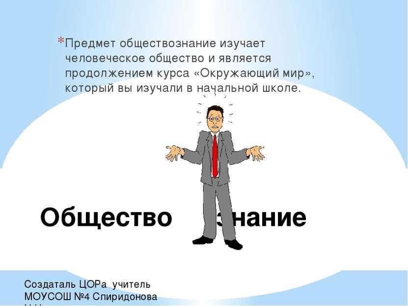 Создаталь ЦОРа учитель МОУСОШ №4 Спиридонова Н.Н. Общество знание Предмет общ...