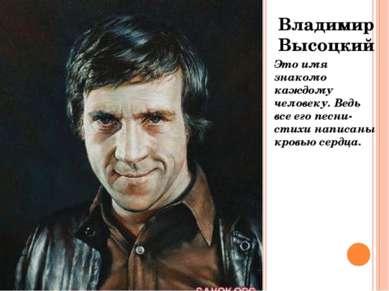 Владимир Высоцкий Это имя знакомо каждому человеку. Ведь все его песни-стихи ...