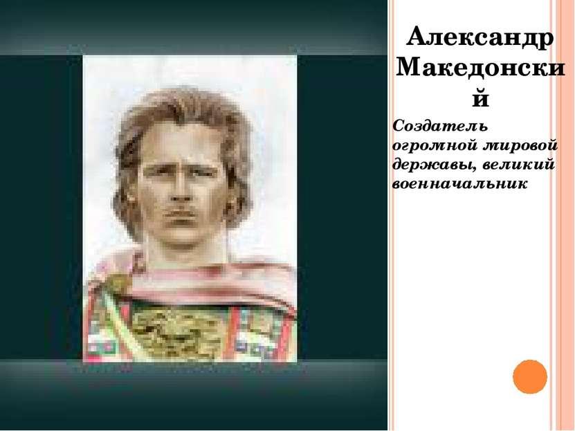 Александр Македонский Создатель огромной мировой державы, великий военначальник