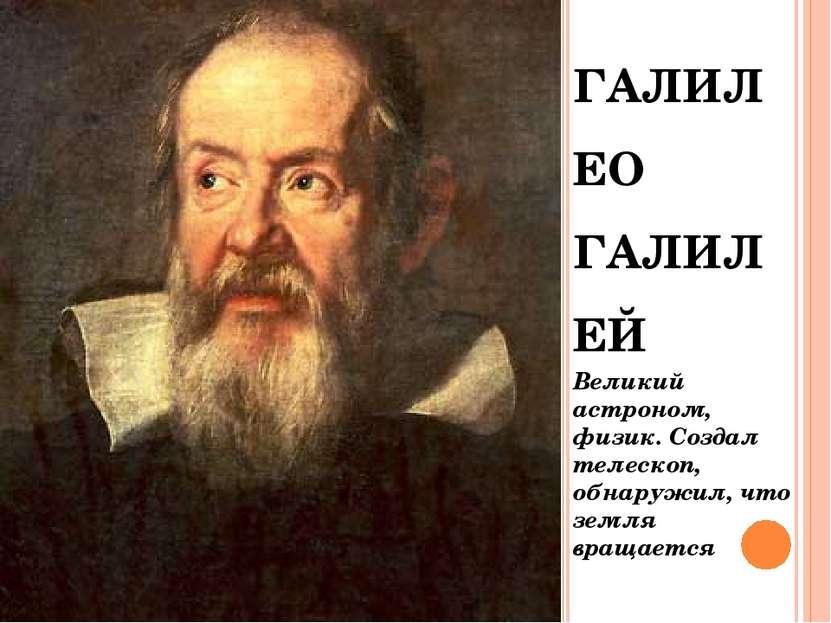 ГАЛИЛЕО ГАЛИЛЕЙ Великий астроном, физик. Создал телескоп, обнаружил, что земл...