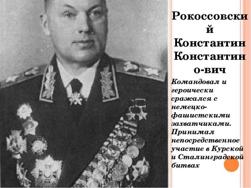 Рокоссовский Константин Константино-вич Командовал и героически сражался с не...