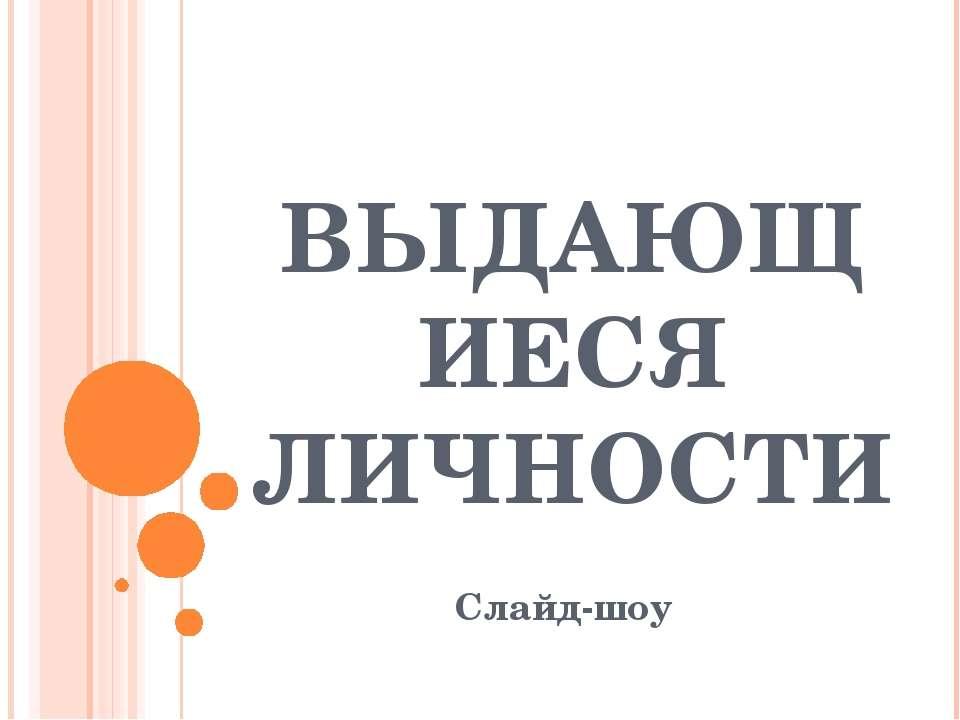 ВЫДАЮЩИЕСЯ ЛИЧНОСТИ Слайд-шоу