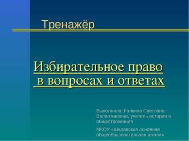 Избирательное право в вопросах и ответах Тренажёр Выполнила: Галкина Светлана...