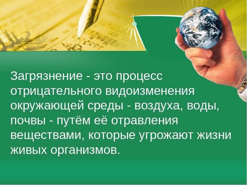 Загрязнение - это процесс отрицательного видоизменения окружающей среды - воз...