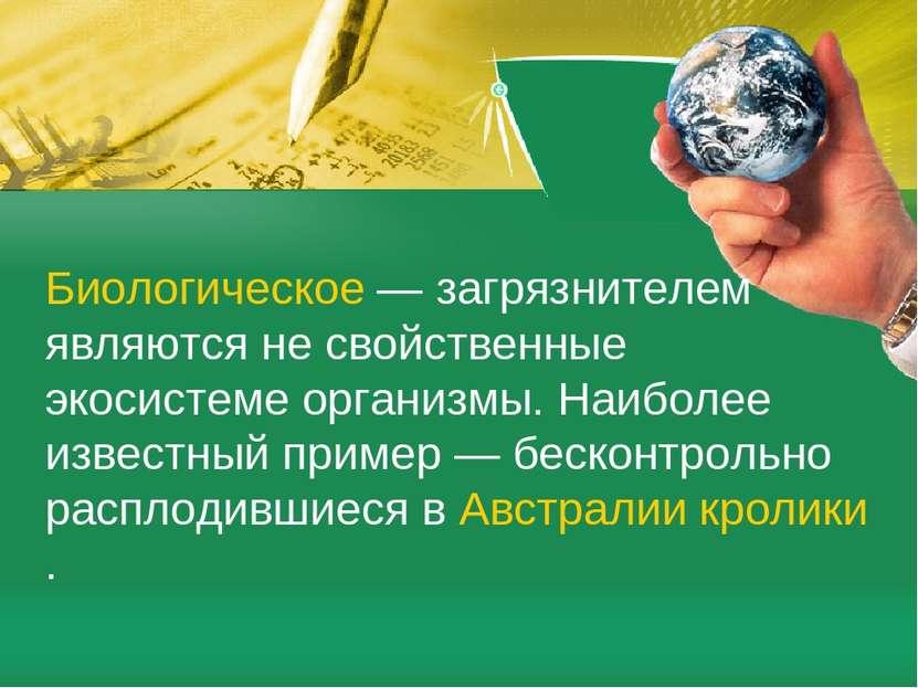 Биологическое— загрязнителем являются не свойственные экосистеме организмы. ...